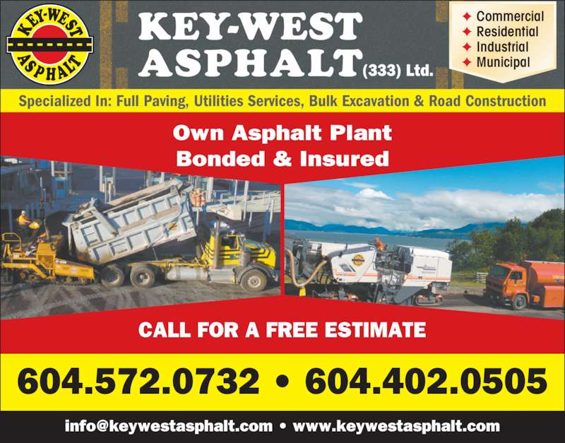 Keywest Asphalt (6045720732) - Display Ad - KEY-WEST ASPHALT(333) Ltd. Specialized In: Full Paving, Utilities Services, Bulk Excavation & Road Construction Own Asphalt Plant Bonded & Insured 604.572.0732 ? 604.402.0505 CALL FOR A FREE ESTIMATE ? Commercial ? Residential ? Industrial ? Municipal