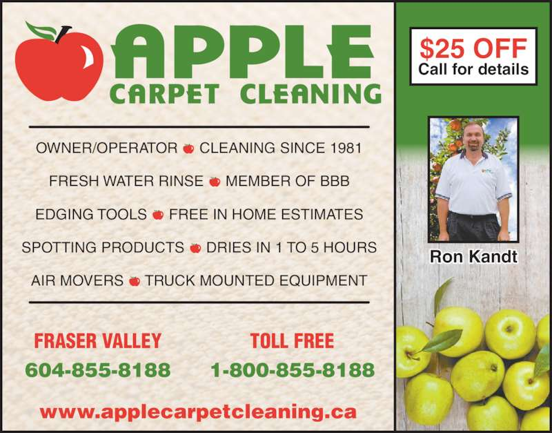 Apple Carpet Cleaning BC Ltd (604-855-8188) - Display Ad - Call for details Ron Kandt www.applecarpetcleaning.ca FRASER VALLEY $25 OFF 604-855-8188 TOLL FREE 1-800-855-8188 OWNER/OPERATOR  -  CLEANING SINCE 1981 FRESH WATER RINSE  -  MEMBER OF BBB EDGING TOOLS  -  FREE IN HOME ESTIMATES SPOTTING PRODUCTS  -  DRIES IN 1 TO 5 HOURS AIR MOVERS  -  TRUCK MOUNTED EQUIPMENT
