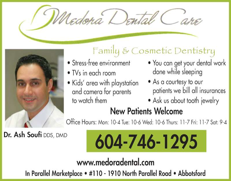 Medora Dental Care (6047461295) - Display Ad - ? Stress-free environment ? TVs in each room ? Kids? area with playstation    and camera for parents    to watch them ? You can get your dental work    done while sleeping ? As a courtesy to our    patients we bill all insurances ? Ask us about tooth jewelry New Patients Welcome 604-746-1295 www.medoradental.com Office Hours: Mon: 10-4 Tue: 10-6 Wed: 10-6 Thurs: 11-7 Fri: 11-7 Sat: 9-4 In Parallel Marketplace ? #110 - 1910 North Parallel Road ? Abbotsford Dr. Ash Soufi DDS, DMD