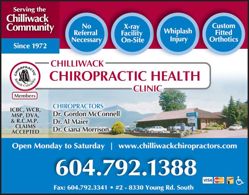 Chilliwack Chiropractic Health Clinic (604-792-1388) - Display Ad - CHIROPRACTORS Dr. Gordon McConnell Dr. Al Maier Dr. Ciana Morrison No Referral  Necessary X-ray  Facility  On-Site Whiplash  Injury Custom Fitted Orthotics ICBC, WCB, MSP, DVA, & R.C.M.P.  CLAIMS ACCEPTED Chilliwack  Community Serving the Members 604.792.1388 Fax: 604.792.3341 ? #2 - 8330 Young Rd. South  Open Monday to Saturday  |  www.chilliwackchiropractors.com Since 1972