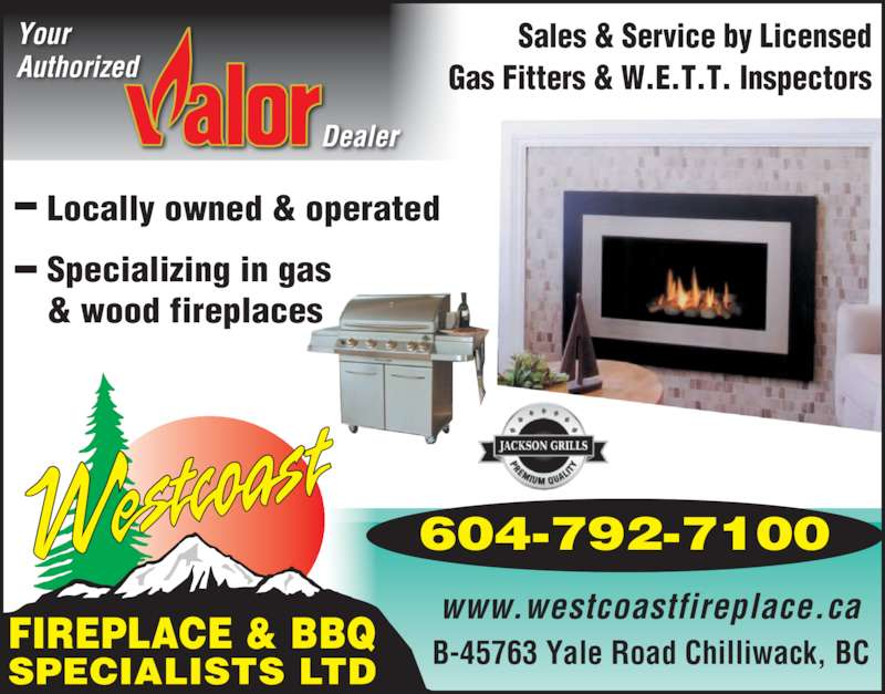 Westcoast Fireplace & BBQ Specialists Ltd (604-792-7100) - Display Ad - B-45763 Yale Road Chilliwack, BCFIREPLACE & BBQSPECIALISTS LTD Sales & Service by Licensed Authorized Your Gas Fitters & W.E.T.T. Inspectors www.westcoastfireplace.ca Locally owned & operated Specializing in gas & wood fireplaces 604-792-7100