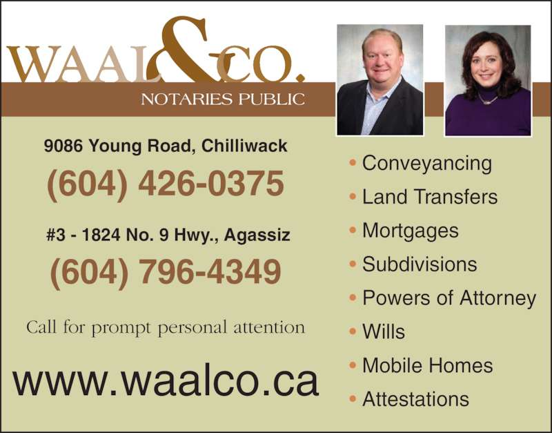 Waal & Co (604-795-0070) - Display Ad - NOTARIES PUBLIC ? Conveyancing ? Land Transfers ? Mortgages ? Subdivisions ? Powers of Attorney ? Wills ? Mobile Homes ? Attestations (604) 426-0375 9086 Young Road, Chilliwack (604) 796-4349  #3 - 1824 No. 9 Hwy., Agassiz Call for prompt personal attention www.waalco.ca