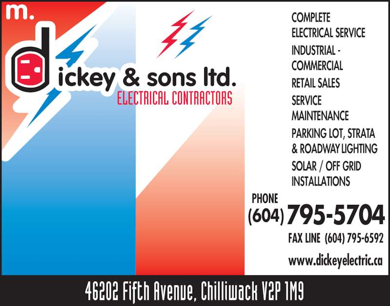 Dickey M & Sons Ltd (604-795-5704) - Display Ad - COMPLETE ELECTRICAL SERVICE PARKING LOT, STRATA & ROADWAY LIGHTING SOLAR / OFF GRID INSTALLATIONS PHONE FAX LINE  (604) 795-6592 (604) 795-5704 www.dickeyelectric.ca ELECTRICAL CONTRACTORS 46202 Fifth Avenue, Chilliwack V2P 1M9 INDUSTRIAL - COMMERCIAL RETAIL SALES SERVICE MAINTENANCE
