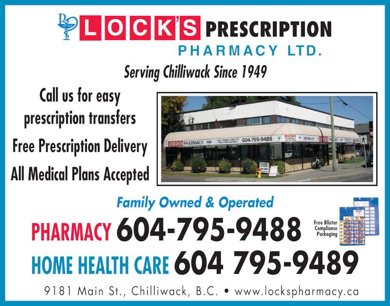 Lock's Pharmacy (604-795-9488) - Display Ad - 9181 Main St. ,  Chi l l iwack, B.C. ? www.lockspharmacy.ca PHARMACY 604-795-9488 HOME HEALTH CARE 604 795-9489   Family Owned & Operated Serving Chilliwack Since 1949 Call us for easy prescription transfers Free Prescription Delivery All Medical Plans Accepted Free Blister Compliance Packaging PRESCRIPTION P H A R M A C Y  LTD.