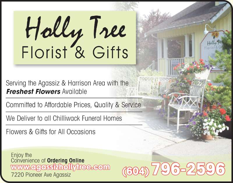 Holly Tree Florist & Gifts (6047962596) - Display Ad - Serving the Agassiz & Harrison Area with the Freshest Flowers Available Committed to Affordable Prices, Quality & Service We Deliver to all Chilliwack Funeral Homes Flowers & Gifts for All Occasions 7220 Pioneer Ave Agassiz Enjoy the Convenience of Ordering Online www.agassizhollytree.com (604) 796-2596