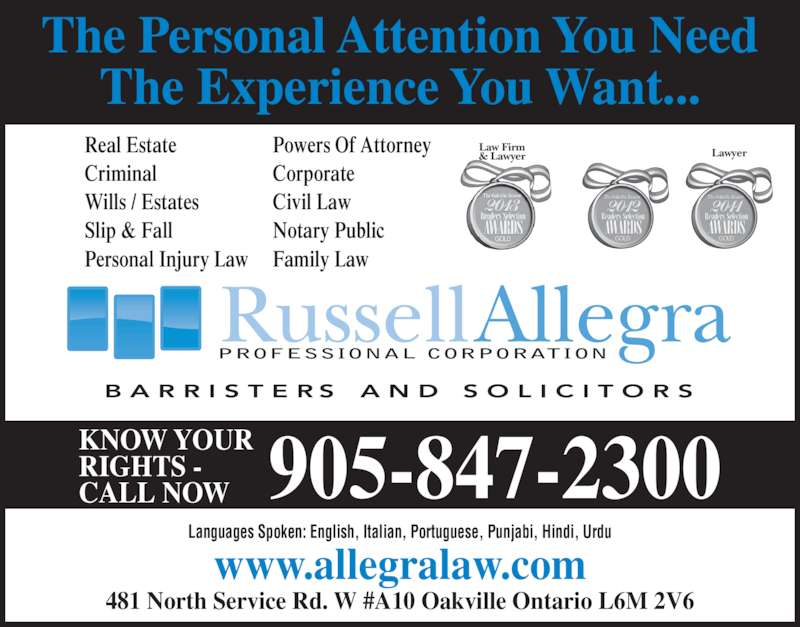 Allegra Russell (9058472300) - Display Ad - www.allegralaw.com The Personal Attention You Need The Experience You Want... 481 North Service Rd. W #A10 Oakville Ontario L6M 2V6 KNOW YOUR RIGHTS - CALL NOW 905-847-2300 Real Estate Criminal Wills / Estates Slip & Fall Personal Injury Law Powers Of Attorney Corporate Civil Law Notary Public Family Law Languages Spoken: English, Italian, Portuguese, Punjabi, Hindi, Urdu PROFESSIONAL CORPORATION LawyerLaw Firm& Lawyer
