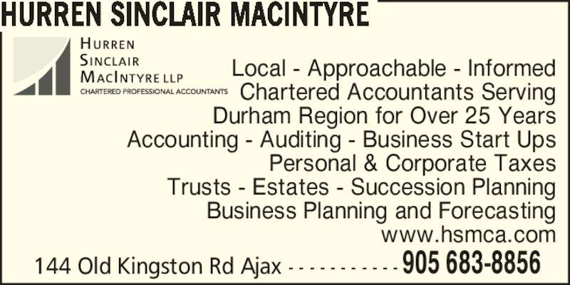 Hurren Sinclair MacIntyre CPA's LLP (9056838856) - Display Ad - HURREN SINCLAIR MACINTYRE 144 Old Kingston Rd Ajax - - - - - - - - - - - 905 683-8856 Local - Approachable - Informed Chartered Accountants Serving Durham Region for Over 25 Years Accounting - Auditing - Business Start Ups Personal & Corporate Taxes Trusts - Estates - Succession Planning Business Planning and Forecasting www.hsmca.com