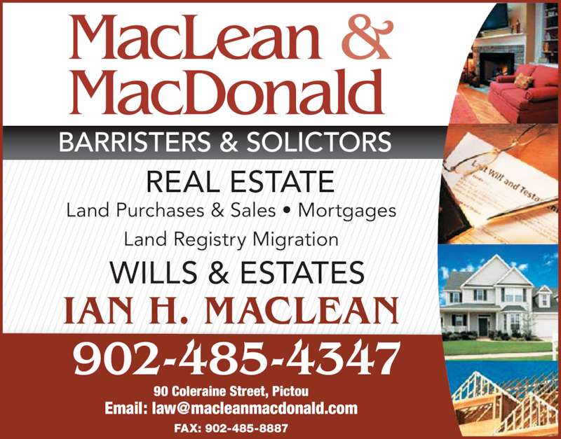 MacLean & MacDonald (902-485-4347) - Display Ad - BARRISTERS & SOLICTORS REAL ESTATE Land Purchases & Sales ? Mortgages Land Registry Migration WILLS & ESTATES IAN H. MACLEAN 902-485-4347 90 Coleraine Street, Pictou FAX: 902-485-8887