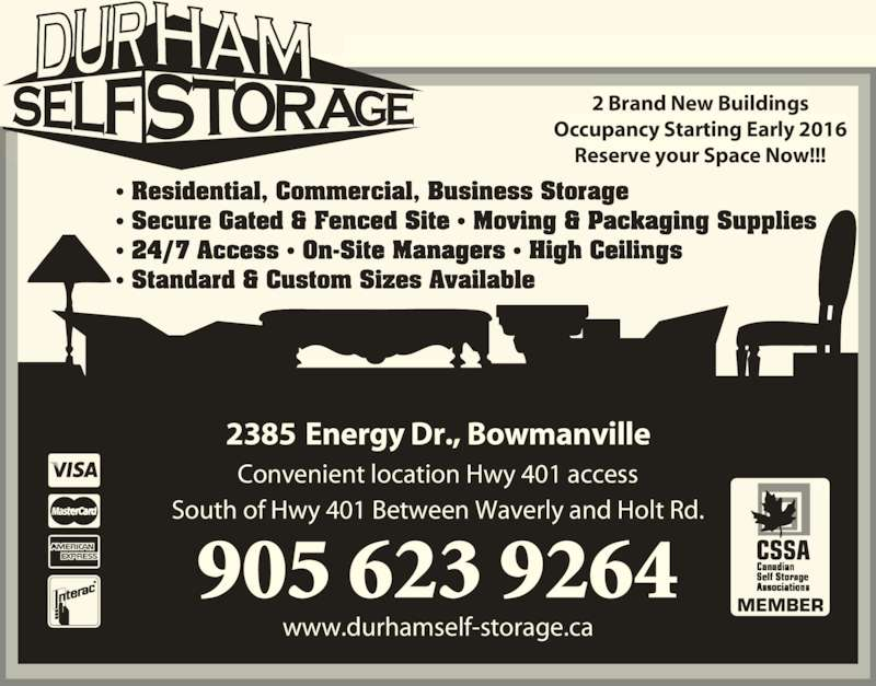 Durham Self Storage (905-623-9264) - Display Ad - MEMBER 905 623 9264 Convenient location Hwy 401 access South of Hwy 401 Between Waverly and Holt Rd. www.durhamself-storage.ca f2385 Energy Dr., Bowmanville 2 Brand New Buildings Occupancy Starting Early 2016 Reserve your Space Now!!!