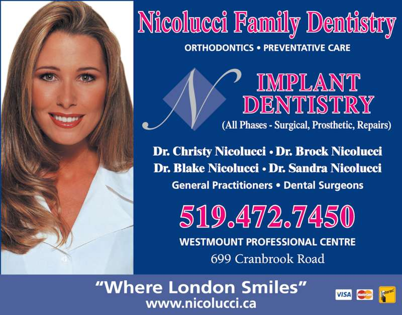 Nicolucci Drs (5194727450) - Display Ad - General Practitioners ? Dental Surgeons Dr. Christy Nicolucci ? Dr. Brock Nicolucci Dr. Blake Nicolucci ? Dr. Sandra Nicolucci Nicolucci Family Dentistry 699 Cranbrook Road WESTMOUNT PROFESSIONAL CENTRE IMPLANT DENTISTRY ORTHODONTICS ? PREVENTATIVE CARE ?Where London Smiles? www.nicolucci.ca 519.472.7450 (All Phases - Surgical, Prosthetic, Repairs)