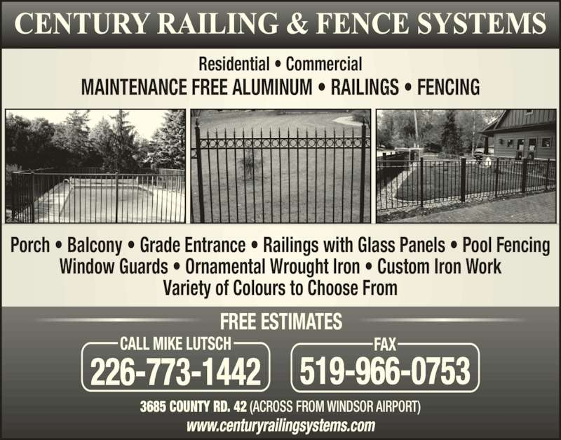 Century Railing Systems Inc (519-966-3006) - Display Ad - MAINTENANCE FREE ALUMINUM ? RAILINGS ? FENCING Residential ? Commercial Porch ? Balcony ? Grade Entrance ? Railings with Glass Panels ? Pool Fencing Window Guards ? Ornamental Wrought Iron ? Custom Iron Work Variety of Colours to Choose From 3685 COUNTY RD. 42 (ACROSS FROM WINDSOR AIRPORT) 226-773-1442 CALL MIKE LUTSCH 519-966-0753 FAX FREE ESTIMATES