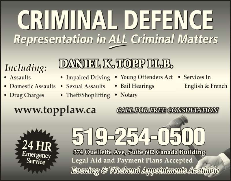 Daniel K. Topp (5192540500) - Display Ad - ? Theft/Shoplifting ? Young Offenders Act ? Bail Hearings ? Notary DANIEL K. TOPP LL.B. Including: 24 HR Emergency Service Evening & Weekend Appointments Available Legal Aid and Payment Plans Accepted 374 Ouellette Ave, Suite 602 Canada Building CALL FOR FREE CONSULTATIONwww.topplaw.ca ? Services In      English & French ? Assaults ? Domestic Assaults ? Drug Charges ? Impaired Driving ? Sexual Assaults