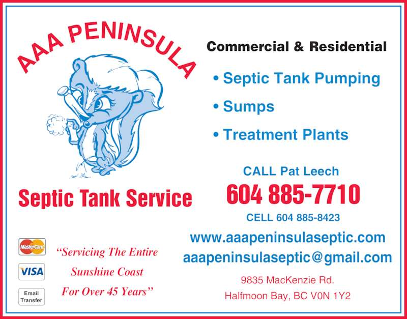 AAA Peninsula Septic Tank Service (604-885-7710) - Display Ad - AA A PENINSULA Septic Tank Service Commercial & Residential ? Septic Tank Pumping ? Sumps ? Treatment Plants 9835 MacKenzie Rd. Halfmoon Bay, BC V0N 1Y2 CALL Pat Leech 604 885-7710 CELL 604 885-8423 www.aaapeninsulaseptic.com Sunshine Coast For Over 45 Years?Email Transfer