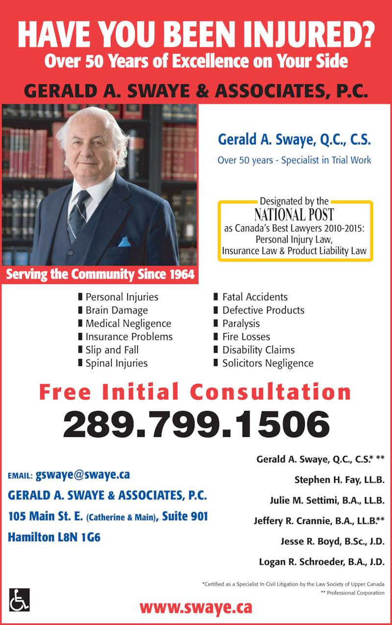 Swaye Crannie Boyd LLP (9055242861) - Display Ad - NATIONAL POST as Canada?s Best Lawyers 2010-2015: Personal Injury Law, Insurance Law & Product Liability Law www.swaye.ca Serving the Community Since 1964 289.799.1506 Over 50 Years of Excellence on Your Side HAVE YOU BEEN INJURED? Free Initial Consultation GERALD A. SWAYE & ASSOCIATES, P.C. Personal Injuries Brain Damage Medical Negligence Insurance Problems Slip and Fall Spinal Injuries Fatal Accidents Defective Products Paralysis Fire Losses Disability Claims Solicitors Negligence GERALD A. SWAYE & ASSOCIATES, P.C. 105 Main St. E. (Catherine & Main), Suite 901 Hamilton L8N 1G6 *Certified as a Specialist In Civil Litigation by the Law Society of Upper Canada ** Professional Corporation Gerald A. Swaye, Q.C., C.S.* ** Stephen H. Fay, LL.B. Julie M. Settimi, B.A., LL.B. Jeffery R. Crannie, B.A., LL.B.** Jesse R. Boyd, B.Sc., J.D. Logan R. Schroeder, B.A., J.D. Gerald A. Swaye, Q.C., C.S. Over 50 years - Specialist in Trial Work Designated by the