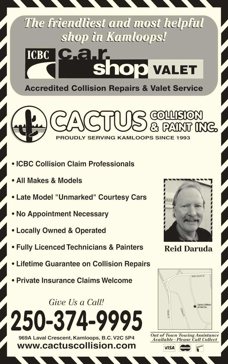 "Cactus Collision & Paint Inc (250-374-9995) - Display Ad - ? ICBC Collision Claim Professionals ? All Makes & Models ? Late Model ""Unmarked"" Courtesy Cars ? No Appointment Necessary ? Locally Owned & Operated ? Fully Licenced Technicians & Painters ? Lifetime Guarantee on Collision Repairs ? Private Insurance Claims Welcome 250-374-9995 Out of Town Towing Assistance Available - Please Call Collect Reid Daruda 969A Laval Crescent, Kamloops, B.C. V2C 5P4 www.cactuscollision.com PROUDLY SERVING KAMLOOPS SINCE 1993 INC. The friendliest and most helpful shop in Kamloops! Give Us a Call! VALET Accredited Collision Repairs & Valet Service Notre Dame Dr. Hillside Dr. Cariboo Pl. Cactus Collision & Paint Inc."