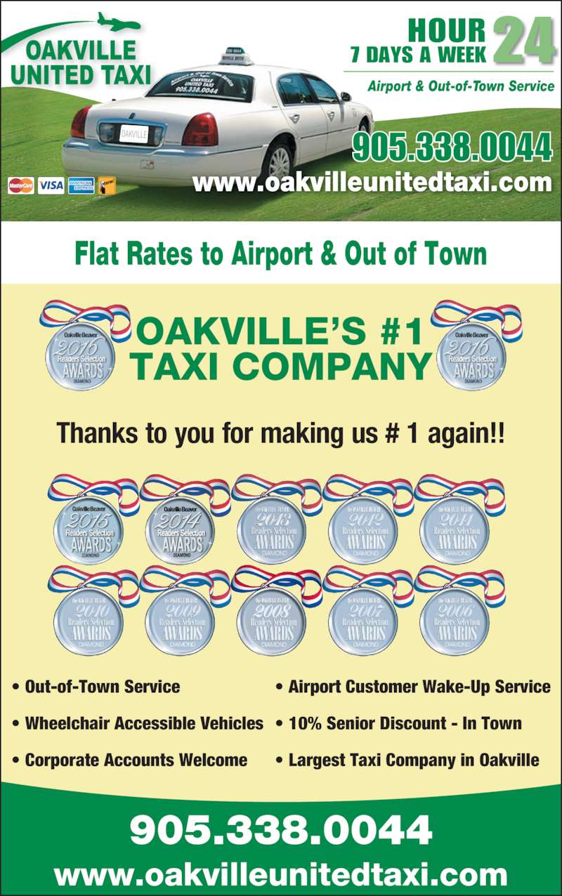 Oakville United Taxicab Ltd (905-338-0044) - Display Ad - OAKVILLE?S #1 Thanks to you for making us # 1 again!! OAKVILLE Flat Rates to Airport & Out of Town www.oakvilleunitedtaxi.com 905.338.0044 HOUR 7 DAYS A WEEK24 Airport & Out-of-Town Service ? Out-of-Town Service ? Wheelchair Accessible Vehicles ? Corporate Accounts Welcome ? Airport Customer Wake-Up Service ? 10% Senior Discount - In Town ? Largest Taxi Company in Oakville 905.338.0044 www.oakvilleunitedtaxi.com TAXI COMPANY