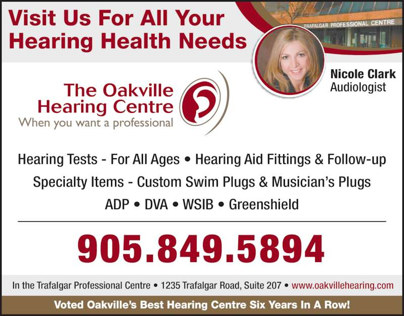 Oakville Hearing Centre (9058495894) - Display Ad - Visit Us For All Your Hearing Health Needs Hearing Tests - For All Ages ? Hearing Aid Fittings & Follow-up Specialty Items - Custom Swim Plugs & Musician?s Plugs ADP ? DVA ? WSIB ? Greenshield Nicole Clark Audiologist 905.849.5894 Voted Oakville?s Best Hearing Centre Six Years In A Row! In the Trafalgar Professional Centre ? 1235 Trafalgar Road, Suite 207 ? www.oakvillehearing.com