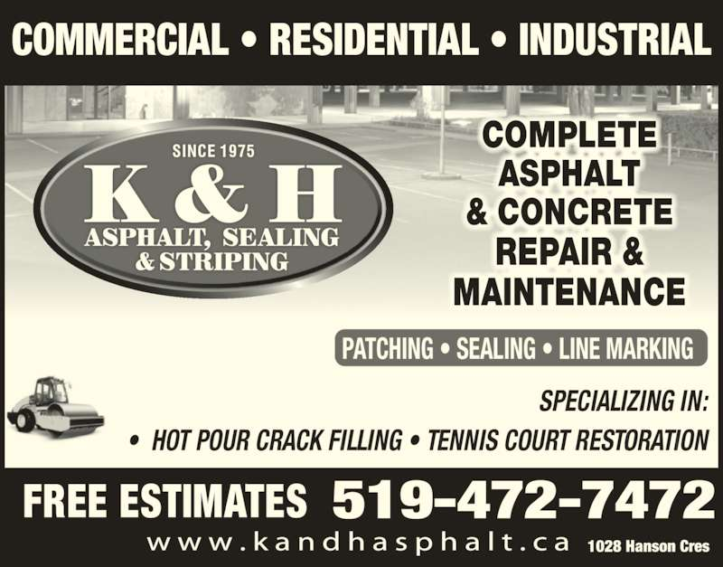 K & H Asphalt Sealing & Striping (519-472-7472) - Display Ad - SPECIALIZING IN: ?  HOT POUR CRACK FILLING ? TENNIS COURT RESTORATION FREE ESTIMATES 519-472-7472 COMMERCIAL ? RESIDENTIAL ? INDUSTRIAL PATCHING ? SEALING ? LINE MARKING 1028 Hanson Cres COMPLETE ASPHALT & CONCRETE REPAI &R  MAINTENANCE