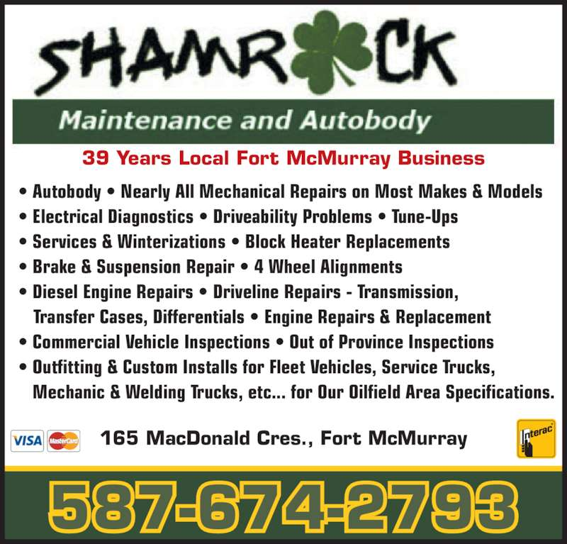 Shamrock Maintenance & Autobody Ltd (780-743-4995) - Display Ad - 39 Years Local Fort McMurray Business 165 MacDonald Cres., Fort McMurray 587-674-2793 ? Autobody ? Nearly All Mechanical Repairs on Most Makes & Models ? Electrical Diagnostics ? Driveability Problems ? Tune-Ups ? Services & Winterizations ? Block Heater Replacements ? Brake & Suspension Repair ? 4 Wheel Alignments ? Diesel Engine Repairs ? Driveline Repairs - Transmission,    Transfer Cases, Differentials ? Engine Repairs & Replacement ? Commercial Vehicle Inspections ? Out of Province Inspections ? Outfitting & Custom Installs for Fleet Vehicles, Service Trucks,    Mechanic & Welding Trucks, etc... for Our Oilfield Area Specifications.