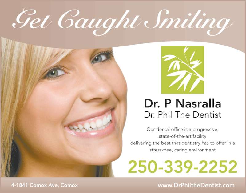 Nasralla Phil Dr (2503392252) - Display Ad - Our dental office is a progressive, state-of-the-art facility delivering the best that dentistry has to offer in a stress-free, caring environment Dr. P Nasralla Dr. Phil The Dentist Get Caught Smiling 250-339-2252 www.DrPhiltheDentist.com4-1841 Comox Ave, Comox