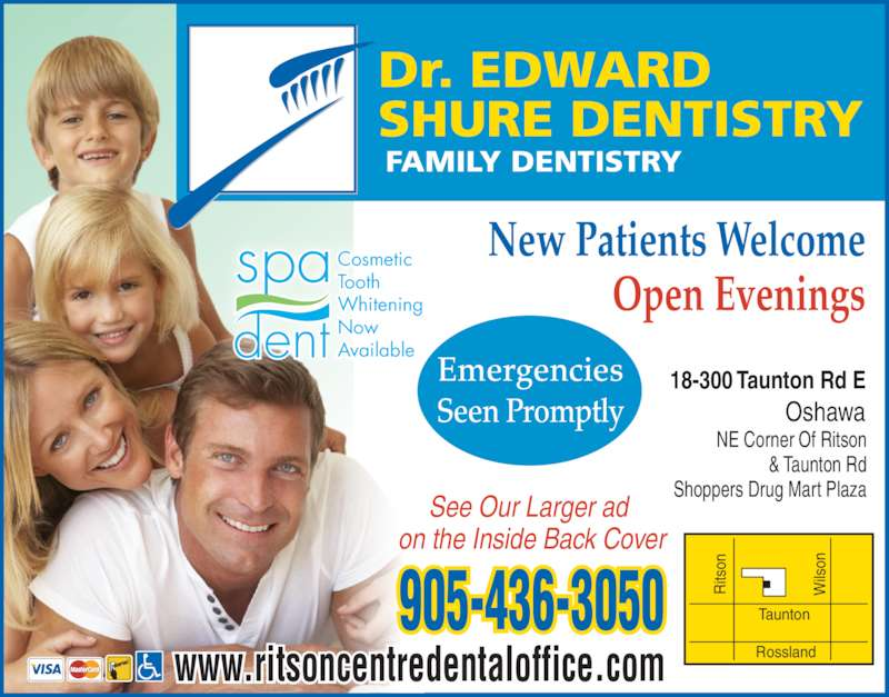 Shure Edward Dr (9054363050) - Display Ad - ils on Taunton Rossland New Patients Welcome Open Evenings 18-300 Taunton Rd E Oshawa See Our Larger ad  on the Inside Back Cover NE Corner Of Ritson & Taunton Rd Shoppers Drug Mart Plaza www.ritsoncentredentaloffice.com 905-436-3050 FAMILY DENTISTRY Dr. EDWARD SHURE DENTISTRY Cosmetic Tooth Whitening Now Available Emergencies Seen Promptly Ri tso