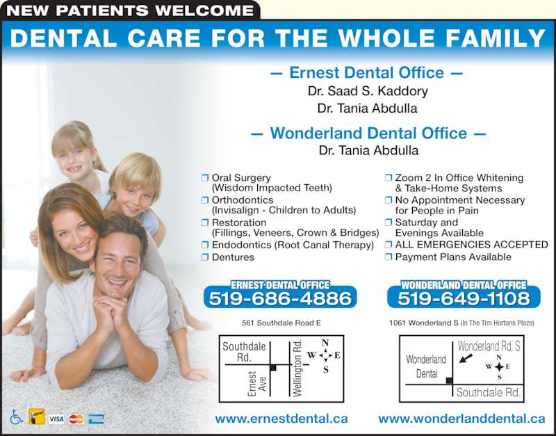 Ernest Dental Office (5196864886) - Display Ad - NEW PATIENTS WELCOME  Oral Surgery  (Wisdom Impacted Teeth)  Orthodontics  (Invisalign - Children to Adults)  Restoration  (Fillings, Veneers, Crown & Bridges)  Endodontics (Root Canal Therapy)  Dentures  Zoom 2 In Office Whitening  & Take-Home Systems  No Appointment Necessary  for People in Pain  Saturday and  Evenings Available  ALL EMERGENCIES ACCEPTED  Payment Plans Available ? Ernest Dental Office ? Dr. Saad S. Kaddory Dr. Tania Abdulla ? Wonderland Dental Office ? Dr. Tania Abdulla T DENTAL OFFERNES ICE 519-686-4886 www.ernestdental.ca Wonderland  Dental Wonderland Rd. S Southdale Rd. WONDERLAND DENTAL OFFICE 519-649-1108 www.wonderlanddental.ca DENTAL CARE FOR THE WHOLE FAMILY 1061 Wonderland S (In The Tim Hortons Plaza)561 Southdale Road E
