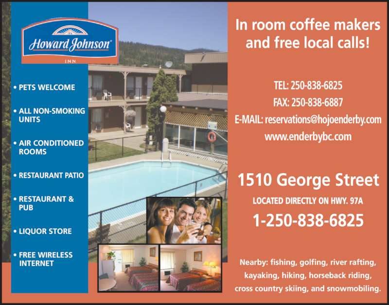 Howard Johnson Inn (250-838-6825) - Display Ad - FAX: 250-838-6887 www.enderbybc.com 1510 George Street LOCATED DIRECTLY ON HWY. 97A 1-250-838-6825 ? PETS WELCOME ? ALL NON-SMOKING   UNITS ? AIR CONDITIONED ROOMS ? RESTAURANT PATIO ? RESTAURANT & PUB ? LIQUOR STORE ? FREE WIRELESS    INTERNET In room coffee makers and free local calls! Nearby: fishing, golfing, river rafting, kayaking, hiking, horseback riding, cross country skiing, and snowmobiling. TEL: 250-838-6825