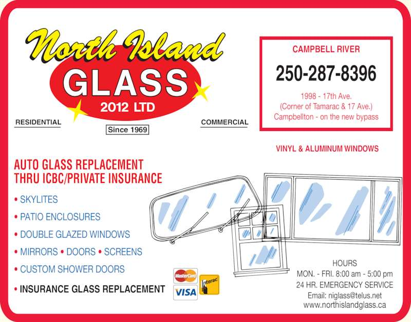North Island Glass 2012 Ltd (250-287-8396) - Display Ad - VINYL & ALUMINUM WINDOWS AUTO GLASS REPLACEMENT THRU ICBC/PRIVATE INSURANCE ? INSURANCE GLASS REPLACEMENT MON. - FRI. 8:00 am - 5:00 pm 24 HR. EMERGENCY SERVICE 250-287-8396 1998 - 17th Ave. (Corner of Tamarac & 17 Ave.) Campbellton - on the new bypass CAMPBELL RIVER HOURS ? SKYLITES ? PATIO ENCLOSURES ? DOUBLE GLAZED WINDOWS ? MIRRORS ? DOORS ? SCREENS ? CUSTOM SHOWER DOORS www.northislandglass.ca RESIDENTIAL COMMERCIAL Since 1969