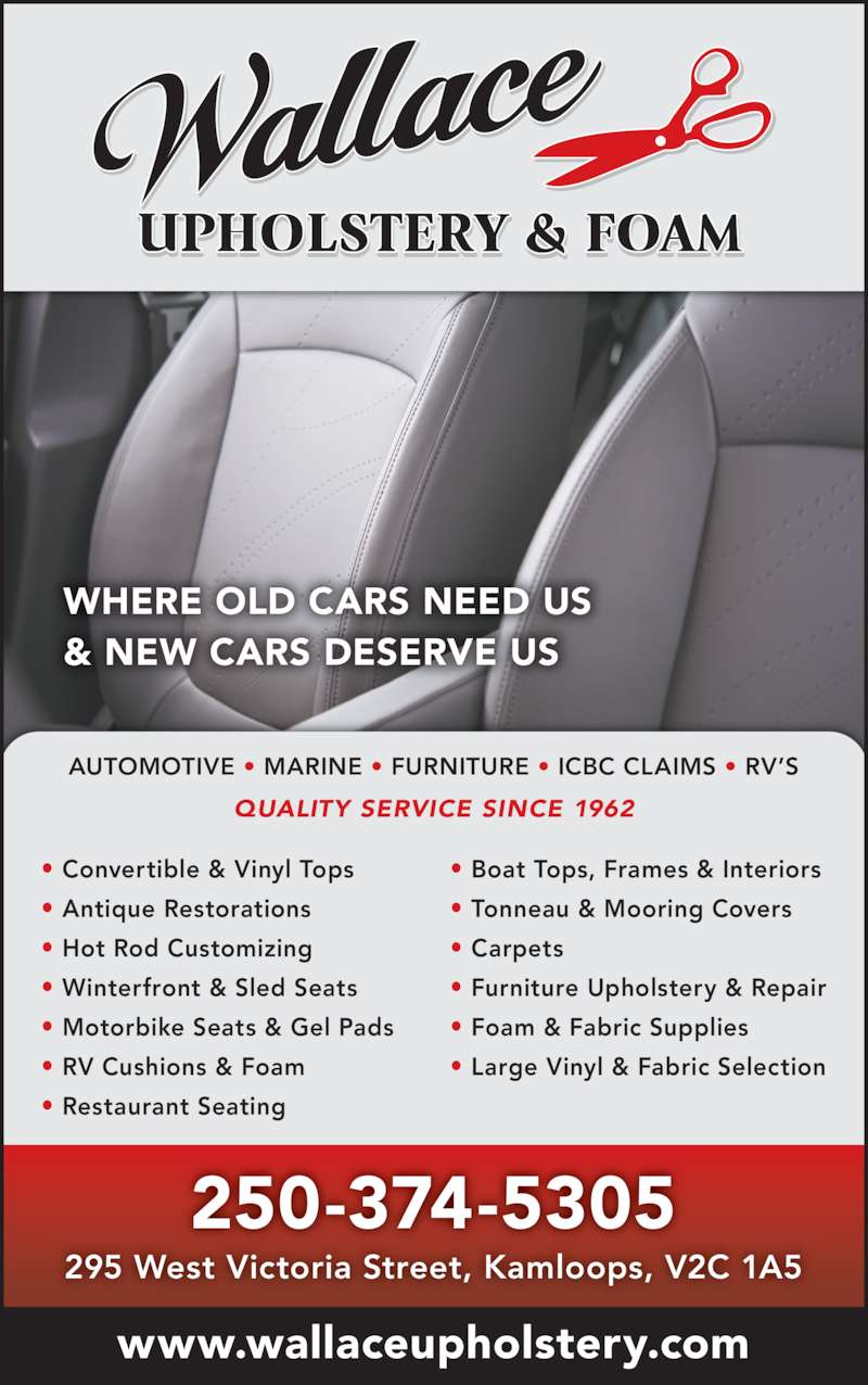 Wallace Upholstery (250-374-5305) - Display Ad - WHERE OLD CARS NEED US ? Boat Tops, Frames & Interiors ? Tonneau & Mooring Covers ? Carpets ? Furniture Upholstery & Repair ? Foam & Fabric Supplies ? Large Vinyl & Fabric Selection 250-374-5305 www.wallaceupholstery.com 295 West Victoria Street, Kamloops, V2C 1A5 & NEW CARS DESERVE US AUTOMOTIVE ? MARINE ? FURNITURE ? ICBC CLAIMS ? RV?S QUALITY SERVICE SINCE 1962 ? Convertible & Vinyl Tops ? Antique Restorations ? Hot Rod Customizing ? Winterfront & Sled Seats ? Motorbike Seats & Gel Pads ? RV Cushions & Foam ? Restaurant Seating