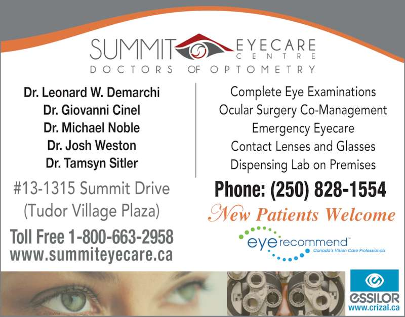 Summit Eyecare (250-828-1554) - Display Ad - Complete Eye Examinations #13-1315 Summit Drive (Tudor Village Plaza) Toll Free 1-800-663-2958 www.summiteyecare.ca Ocular Surgery Co-Management Emergency Eyecare Contact Lenses and Glasses Dispensing Lab on Premises Phone: (250) 828-1554 Dr. Leonard W. Demarchi Dr. Giovanni Cinel Dr. Michael Noble Dr. Josh Weston Dr. Tamsyn Sitler www.crizal.ca ew Patients Welcome