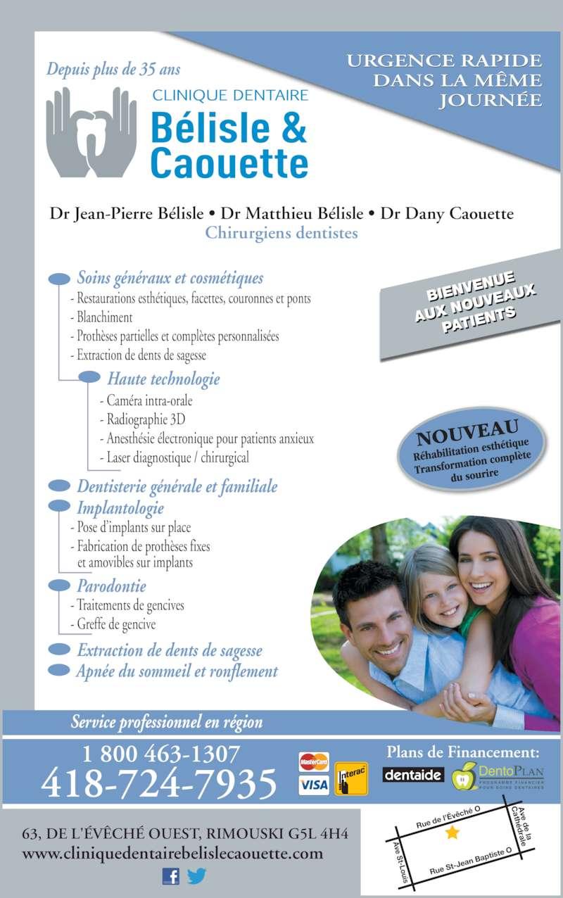 Clinique Dentaire Bélisle & Caouette (4187247935) - Annonce illustrée======= - 63, DE L'?V?CH? OUEST, RIMOUSKI G5L 4H4 www.cliniquedentairebelislecaouette.com BIENV ENUE AUX N OUVE AUX PATIE NTS URGENCE RAPIDE ?ch?  O DentoPLAN P R O G R A M M E  F I N A N C I E R P O U R  S O I N S  D E N T A I R E S e l??v DANS LA M?ME JOURN?E 418-724-7935 1 800 463-1307 Haute technologie - Cam?ra intra-orale - Radiographie 3D - Anesth?sie ?lectronique pour patients anxieux - Laser diagnostique / chirurgical Soins g?n?raux et cosm?tiques - Restaurations esth?tiques, facettes, couronnes et ponts - Blanchiment - Proth?ses partielles et compl?tes personnalis?es - Extraction de dents de sagesse Dr Jean-Pierre B?lisle ? Dr Matthieu B?lisle ? Dr Dany Caouette Chirurgiens dentistes Depuis plus de 35 ans Implantologie - Pose d?implants sur place - Fabrication de proth?ses fixes    et amovibles sur implants Dentisterie g?n?rale et familiale Parodontie Extraction de dents de sagesse - Traitements de gencives - Greffe de gencive Service professionnel en r?gion Apn?e du sommeil et ronflement Plans de Financement: Rue S t-Jea n Bap tiste  ve St-Louis ve d e la  C ath?d rale Rue d