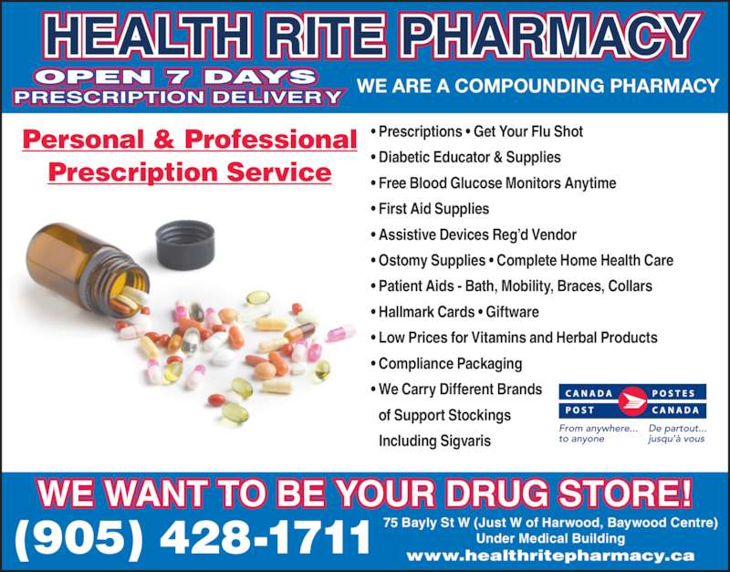 Health-Rite Pharmacy (905-428-1711) - Display Ad - WE WANT TO BE YOUR DRUG STORE! (905) 428-1711 75 Bayly St W (Just W of Harwood, Baywood Centre)Under Medical Buildingwww.healthritepharmacy.ca Personal & Professional Prescription Service ? Prescriptions ? Get Your Flu Shot ? Diabetic Educator & Supplies ? Free Blood Glucose Monitors Anytime ? First Aid Supplies  ? Assistive Devices Reg?d Vendor ? Ostomy Supplies ? Complete Home Health Care ? Patient Aids - Bath, Mobility, Braces, Collars ? Hallmark Cards ? Giftware ? Low Prices for Vitamins and Herbal Products ? Compliance Packaging ? We Carry Different Brands   of Support Stockings   Including Sigvaris OPEN 7 DAYS PRESCRIPTION DELIVERY  HEALTH RITE PHARMACY WE ARE A COMPOUNDING PHARMACY