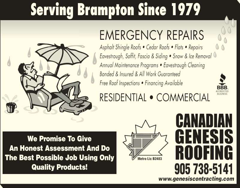 Canadian Genesis Roofing (905-738-5141) - Display Ad - RESIDENTIAL ? COMMERCIAL EMERGENCY REPAIRS www.genesiscontracting.com 905 738-5141 Serving Brampton Since 1979 We Promise To Give An Honest Assessment And Do The Best Possible Job Using Only Quality Products! Asphalt Shingle Roofs ? Cedar Roofs ? Flats ? Repairs Eavestrough, Soffit, Fascia & Siding ? Snow & Ice Removal  Annual Maintenance Programs ? Eavestrough Cleaning Bonded & Insured & All Work Guaranteed Free Roof Inspections ? Financing Available Metro Lic B2483