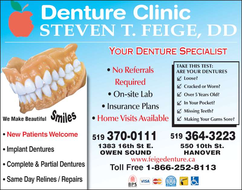 Steven T Feige Denture Clinic (519-364-3223) - Display Ad - Your Denture Specialist  Denture Clinic STEVEN T. FEIGE, DD ? New Patients Welcome ? Implant Dentures ? Complete & Partial Dentures ? Same Day Relines / Repairs We Make Beautiful ? No Referrals Required ? On-site Lab ? Insurance Plans ? Home Visits Available www.feigedenture.ca Toll Free 1-866-252-8113 TAKE THIS TEST: ARE YOUR DENTURES Loose? Cracked or Worn? Over 5 Years Old? In Your Pocket? Missing Teeth? Making Your Gums Sore? 550 10th St. HANOVER 364-3223519 1383 16th St E. OWEN SOUND 370-0111519