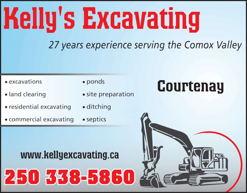 Kelly's Excavating (250-338-5860) - Display Ad - Courtenay? excavations ? land clearing ? residential excavating ? commercial excavating Kelly's Excavating 27 years experience serving the Comox Valley www.kellyexcavating.ca ? ponds ? site preparation ? ditching ? septics Courtenay? excavations ? land clearing ? residential excavating ? commercial excavating Kelly's Excavating 27 years experience serving the Comox Valley www.kellyexcavating.ca ? ponds ? site preparation ? ditching ? septics