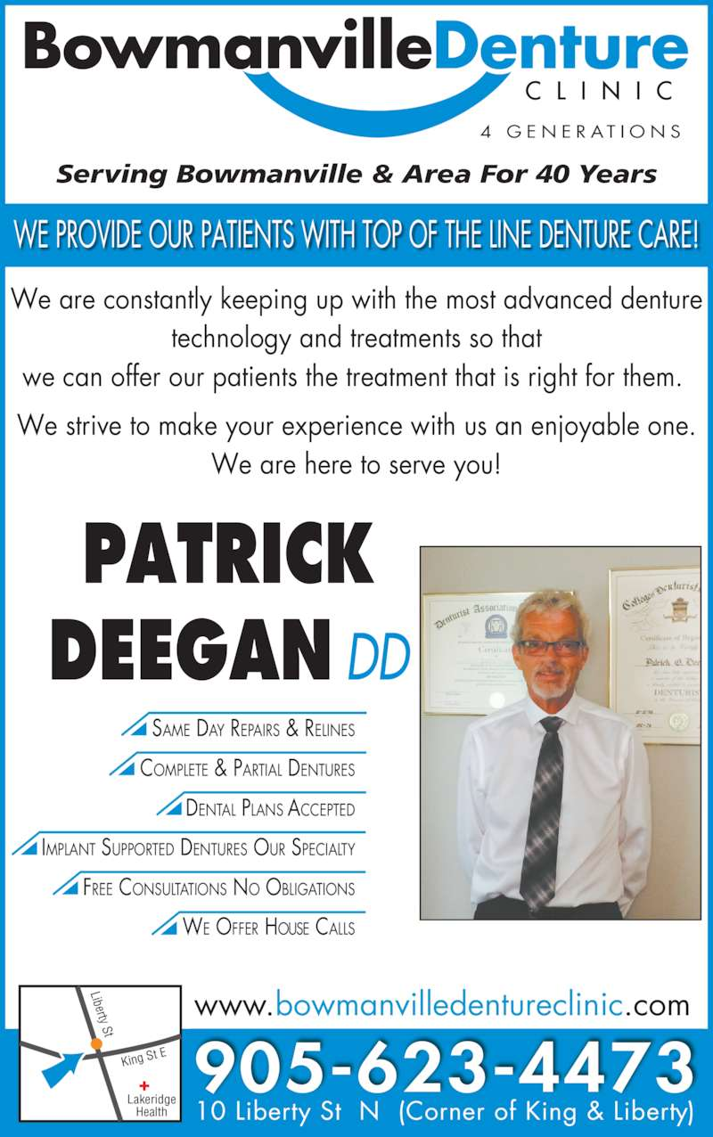 Bowmanville Denture Clinic (9056234473) - Display Ad - WE OFFER HOUSE CALLS King S t E Liberty St 905-623-4473 www.bowmanvilledentureclinic.com 10 Liberty St N (Corner of King & Liberty) PATRICK DEEGAN DD SAME DAY REPAIRS & RELINES DENTAL PLANS ACCEPTED COMPLETE & PARTIAL DENTURES IMPLANT SUPPORTED DENTURES OUR SPECIALTY FREE CONSULTATIONS NO OBLIGATIONS We are constantly keeping up with the most advanced denture technology and treatments so that we can offer our patients the treatment that is right for them.  We strive to make your experience with us an enjoyable one. We are here to serve you! Serving Bowmanville & Area For 40 Years WE PROVIDE OUR PATIENTS WITH TOP OF THE LINE DENTURE CARE! 4  G E N E R A T I O N S Lakeridge Health
