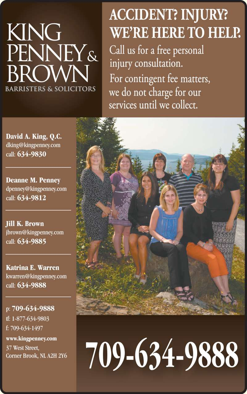 King Penney & Brown (7096349888) - Display Ad - Deanne M. Penney call: 634-9812 Jill K. Brown call: 634-9830 David A. King, Q.C. call: 634-9885 Katrina E. Warren call: 634-9888 709-634-9888 www.kingpenney.com tf: 1-877-634-9803 p: f: 709-634-1497 37 West Street, Corner Brook, NL A2H 2Y6 709-634-9888