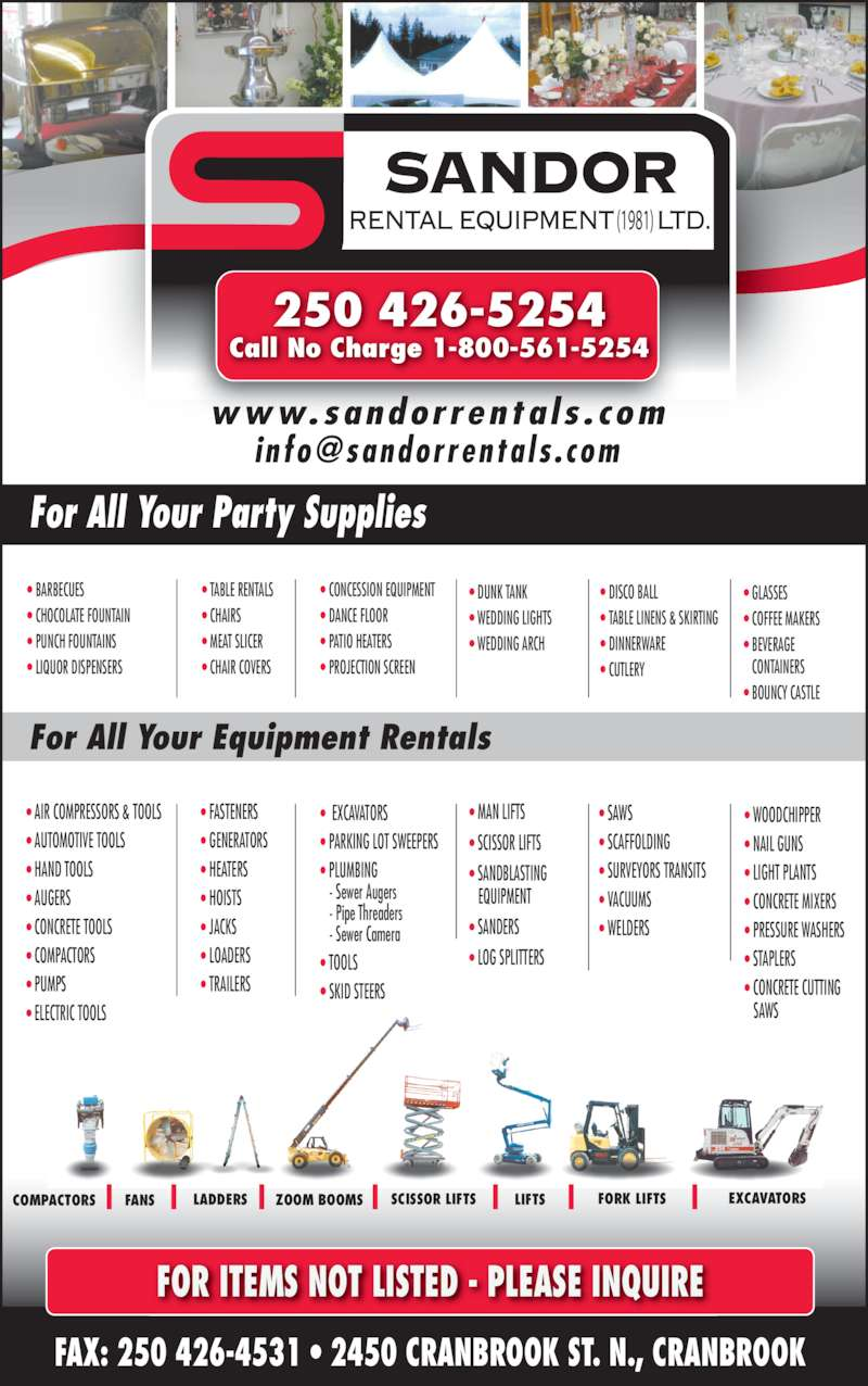 Sandor Rental Equipment Ltd (250-426-5254) - Display Ad - ? TABLE LINENS & SKIRTING ? DINNERWARE ? CUTLERY  ? TABLE RENTALS ? CHAIRS ? MEAT SLICER ? CHAIR COVERS ? DUNK TANK  ? WEDDING LIGHTS  ? WEDDING ARCH ? GLASSES ? COFFEE MAKERS ? BEVERAGE    CONTAINERS ? BOUNCY CASTLE  FAX: 250 426-4531 ? 2450 CRANBROOK ST. N., CRANBROOK FOR ITEMS NOT LISTED - PLEASE INQUIRE ? AIR COMPRESSORS & TOOLS  ? AUTOMOTIVE TOOLS ? HAND TOOLS ? AUGERS ? CONCRETE TOOLS ? COMPACTORS ? PUMPS ? ELECTRIC TOOLS ? FASTENERS ? GENERATORS  ? HEATERS  ? HOISTS  ? JACKS  ? LOADERS ? TRAILERS ?  EXCAVATORS  ? PARKING LOT SWEEPERS ? PLUMBING    - Sewer Augers    - Pipe Threaders    - Sewer Camera ? TOOLS ? SKID STEERS ? MAN LIFTS ? SCISSOR LIFTS ? SANDBLASTING    EQUIPMENT ? SANDERS ? LOG SPLITTERS ? WOODCHIPPER ? NAIL GUNS ? LIGHT PLANTS ? CONCRETE MIXERS ? PRESSURE WASHERS  ? STAPLERS ? CONCRETE CUTTING    SAWS ? SAWS ? SCAFFOLDING ? SURVEYORS TRANSITS ? VACUUMS ? WELDERS For All Your Equipment Rentals For All Your Party Supplies LADDERS FORK LIFTSSCISSOR LIFTSZOOM BOOMS LIFTSFANS EXCAVATORSCOMPACTORS (1981) 250 426-5254 Call No Charge 1-800-561-5254 www.sandorrenta ls . com ? BARBECUES ? CHOCOLATE FOUNTAIN ? PUNCH FOUNTAINS ? LIQUOR DISPENSERS ? CONCESSION EQUIPMENT  ? DANCE FLOOR  ? PATIO HEATERS ? PROJECTION SCREEN  ? DISCO BALL