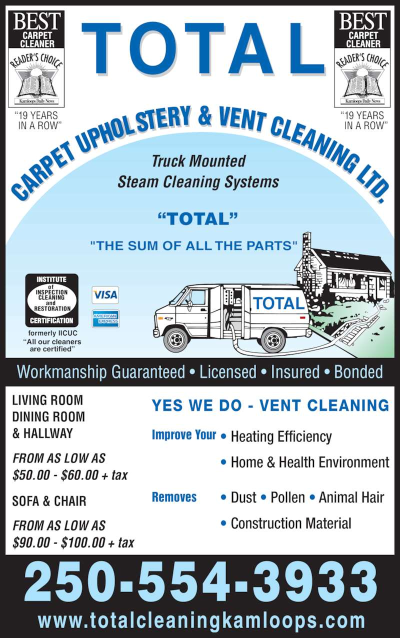 "Total Carpet Upholstery & Vent Cleaning Ltd (250-554-3933) - Display Ad - TOTA L TOTAL ?19 YEARS    IN A ROW? ?19 YEARS    IN A ROW? Workmanship Guaranteed ? Licensed ? Insured ? Bonded 250-554-3933 www.totalcleaningkamloops.com LIVING ROOM DINING ROOM & HALLWAY FROM AS LOW AS $50.00 - $60.00 + tax SOFA & CHAIR FROM AS LOW AS $90.00 - $100.00 + tax YES WE DO - VENT CLEANING Improve Your Removes ? Heating Efficiency ? Home & Health Environment ? Dust ? Pollen ? Animal Hair ? Construction Material INSTITUTE CERTIFICATION of INSPECTION CLEANING and RESTORATION formerly IICUC are certified? Truck Mounted Steam Cleaning Systems ""THE SUM OF ALL THE PARTS""   ?All our cleaners ?TOTAL?"