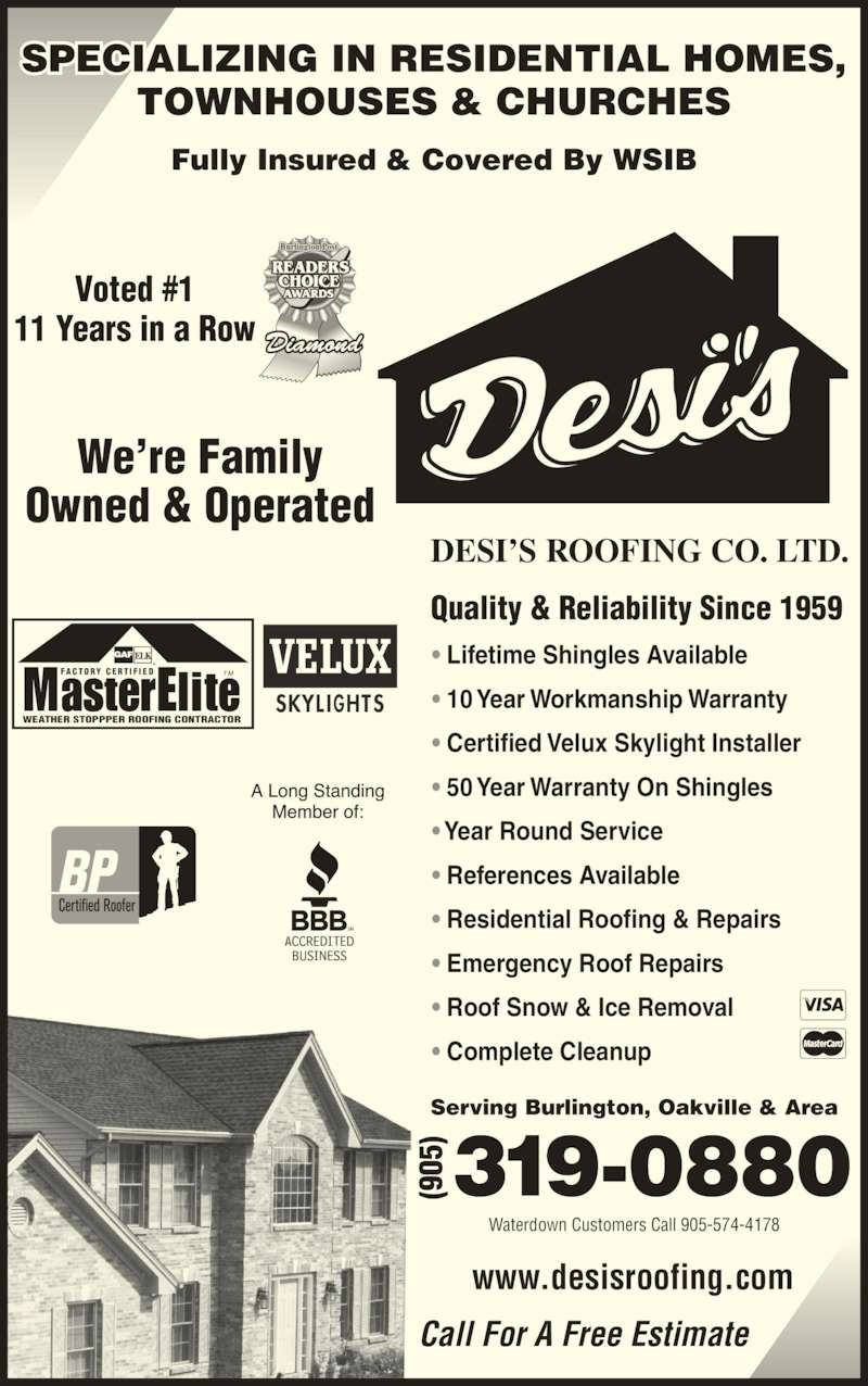 Desi's Roofing Co Ltd (905-319-0880) - Display Ad - TOWNHOUSES & CHURCHES Call For A Free Estimate Voted #1 11 Years in a Row T MFA C T O R Y  C E R T I F I E D WEATHER STOPPPER ROOFING CONTRACTOR DESI?S ROOFING CO. LTD. Quality & Reliability Since 1959 Serving Burlington, Oakville & Area ? Lifetime Shingles Available ? 10 Year Workmanship Warranty ? Certified Velux Skylight Installer ? 50 Year Warranty On Shingles ? Year Round Service ? References Available ? Residential Roofing & Repairs ? Emergency Roof Repairs ? Roof Snow & Ice Removal ? Complete Cleanup www.desisroofing.com We?re Family Owned & Operated Waterdown Customers Call 905-574-4178 Fully Insured & Covered By WSIB SPECIALIZING IN RESIDENTIAL HOMES,
