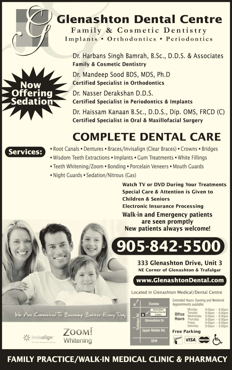 Glenashton Dental Centre (905-842-5500) - Display Ad - Monday Tuesday Wednesday Thursday Friday Saturday Office Hours 9:00am 9:00am 9:00am 9:00am 9:00am 9:00am 8:00pm 6:00pm 8:00pm 6:00pm 8:00pm 3:00pm Services: 905-842-5500 COMPLETE DENTAL CARE Dundas Tr af al ga r R d. Glenashton Dr. Upper Middle Rd. Glenashton Medical/Dental Centre QEW 333 Glenashton Drive, Unit 3 NE Corner of Glenashton & Trafalgar Walk-in and Emergency patients are seen promptly New patients always welcome! Watch TV or DVD During Your Treatments Special Care & Attention is Given to Children & Seniors Electronic Insurance Processing Free Parking www.GlenashtonDental.com ? Root Canals ? Dentures ? Braces/Invisalign (Clear Braces) ? Crowns ? Bridges ? Wisdom Teeth Extractions ? Implants ? Gum Treatments ? White Fillings  ? Teeth Whitening/Zoom ? Bonding ? Porcelain Veneers ? Mouth Guards  ? Night Guards ? Sedation/Nitrous (Gas) Dr. Harbans Singh Bamrah, B.Sc., D.D.S. & Associates Family & Cosmetic Dentistry Dr. Mandeep Sood BDS, MDS, Ph.D Certified Specialist in Orthodontics Dr. Nasser Derakshan D.D.S. Certified Specialist in Periodontics & Implants Dr. Haissam Kanaan B.Sc., D.D.S., Dip. OMS, FRCD (C) Certified Specialist in Oral & Maxillofacial Surgery FAMILY PRACTICE/WALK-IN MEDICAL CLINIC & PHARMACY Now  Offering Sedation Tr af al ga r R d. Tr af al ga r R