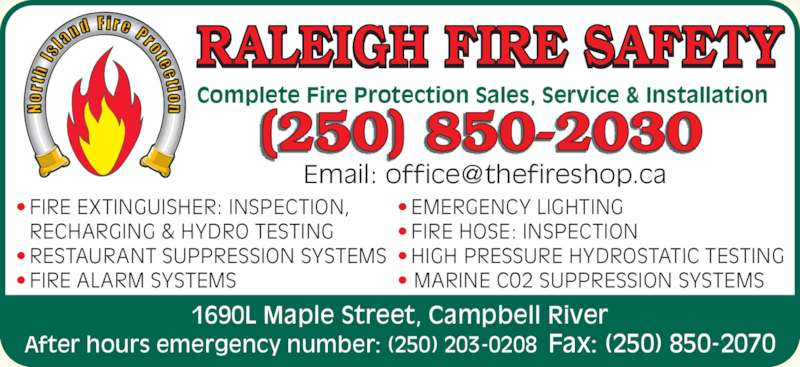 Raleigh Fire Safety (250-850-2030) - Display Ad - ? FIRE HOSE: INSPECTION ? HIGH PRESSURE HYDROSTATIC TESTING ? MARINE C02 SUPPRESSION SYSTEMS Complete Fire Protection Sales, Service & Installation RALEIGH FIRE SAFETY 1690L Maple Street, Campbell River After hours emergency number: (250) 203-0208 Fax: (250) 850-2070 ? FIRE EXTINGUISHER: INSPECTION,  RECHARGING & HYDRO TESTING ? RESTAURANT SUPPRESSION SYSTEMS ? FIRE ALARM SYSTEMS ? EMERGENCY LIGHTING