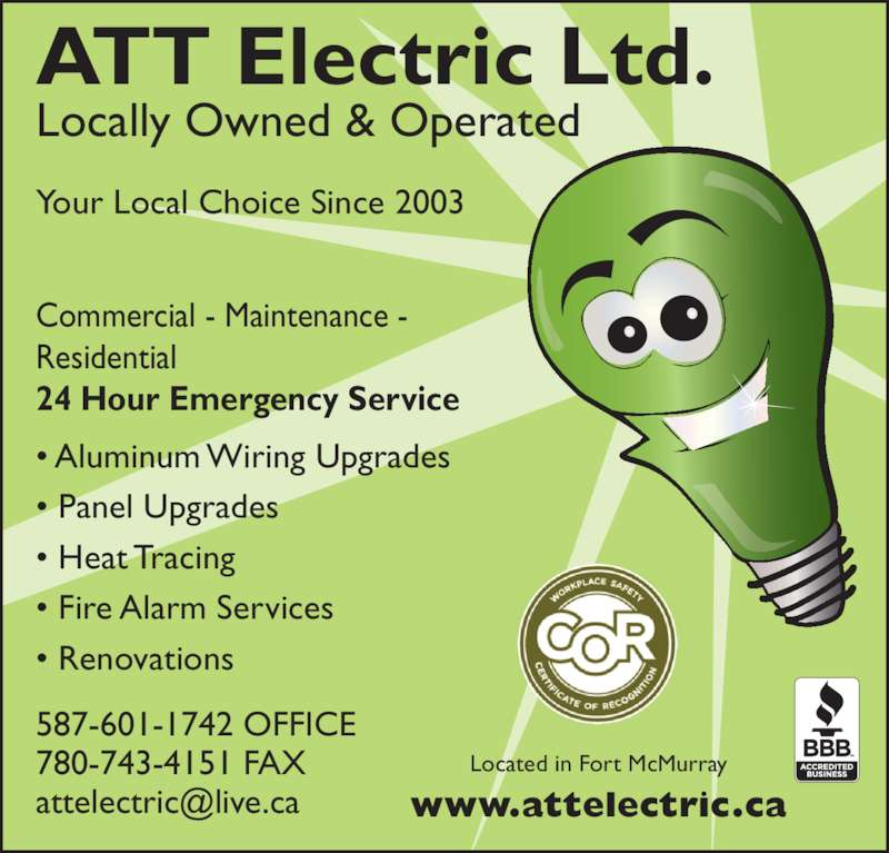 ATT Electric Ltd (780-743-4243) - Display Ad - Residential 24 Hour Emergency Service ? Aluminum Wiring Upgrades ? Panel Upgrades ? Heat Tracing ? Fire Alarm Services ? Renovations Commercial - Maintenance - Your Local Choice Since 2003 ATT Electric Ltd. Locally Owned & Operated 587-601-1742 OFFICE 780-743-4151 FAX Located in Fort McMurray www.attelectric.ca