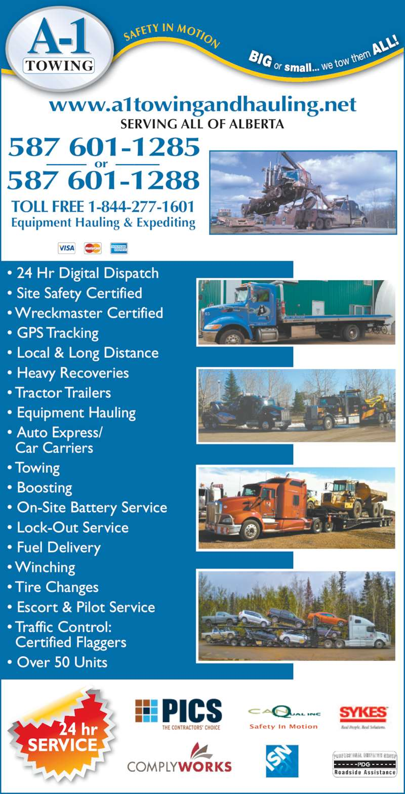 A-1 Towing (780-743-1253) - Display Ad - 24 hr SERVICE ? 24 Hr Digital Dispatch ? Site Safety Certified ? Wreckmaster Certified ? GPS Tracking ? Local & Long Distance ? Heavy Recoveries ? Tractor Trailers ? Equipment Hauling ? Auto Express/   Car Carriers ? Towing ? Boosting ? On-Site Battery Service ? Lock-Out Service ? Fuel Delivery  ? Winching ? Tire Changes ? Escort & Pilot Service ? Traffic Control:   Certified Flaggers ? Over 50 Units 587 601-1285 -----------   or   ------------ 587 601-1288 TOLL FREE 1-844-277-1601 www.a1towingandhauling.net SERVING ALL OF ALBERTA Equipment Hauling & Expediting BIG  or  small... we tow  them  ALL !SA FETY IN MOTION