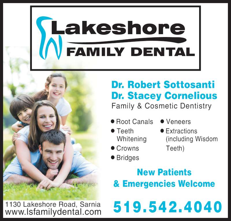Lakeshore Family Dental (5195424040) - Display Ad - New Patients & Emergencies Welcome 519.542.40401130 Lakeshore Road, Sarniawww.lsfamilydental.com ? Root Canals ? Teeth    Whitening ? Crowns ? Bridges ? Veneers ? Extractions (including Wisdom Teeth) Family & Cosmetic Dentistry Dr. Robert Sottosanti Dr. Stacey Cornelious