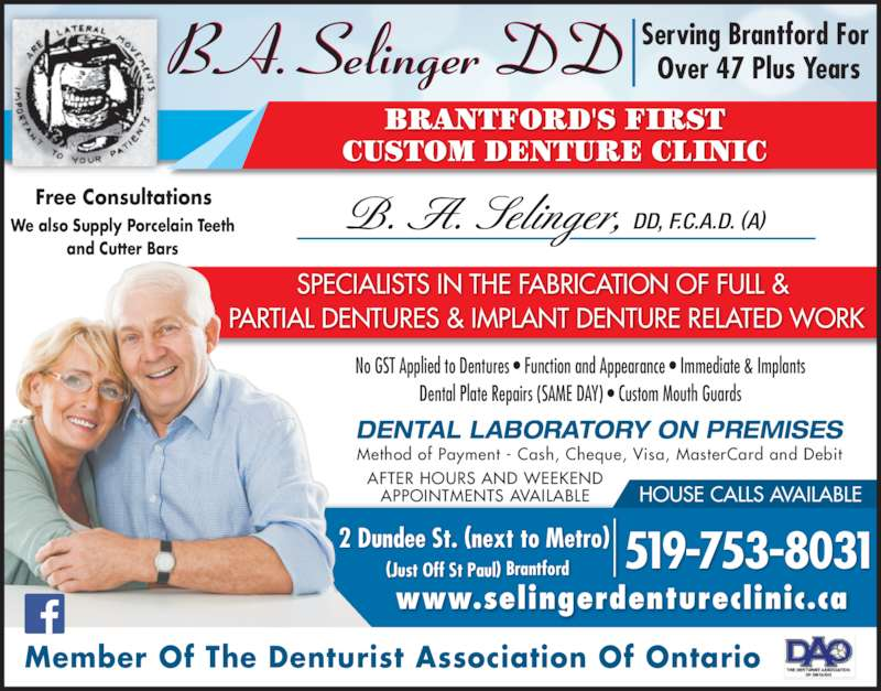 B.A. Selinger (519-753-8031) - Display Ad - B. A. Selinger, DD, F.C.A.D. (A) SPECIALISTS IN THE FABRICATION OF FULL &  PARTIAL DENTURES & IMPLANT DENTURE RELATED WORK No GST Applied to Dentures ? Function and Appearance ? Immediate & Implants Dental Plate Repairs (SAME DAY) ? Custom Mouth Guards DENTAL LABORATORY ON PREMISES AFTER HOURS AND WEEKEND APPOINTMENTS AVAILABLE HOUSE CALLS AVAILABLE 2 Dundee St. (next to Metro)  (Just Off St Paul) Brantford 519-753-8031 www.selingerdentureclinic.ca Member Of The Denturist Association Of Ontario Free Consultations Serving Brantford For  Over 47 Plus Years BRANTFORD'S FIRST CUSTOM DENTURE CLINIC Method of Payment - Cash, Cheque, Visa, MasterCard and Debit We also Supply Porcelain Teeth and Cutter Bars