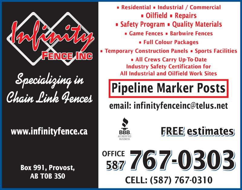 Infinity Fence Inc (7807533592) - Display Ad - Specializing in Chain Link Fences Box 991, Provost, CELL: (587) 767-0310 587 767-0303OFFICE www.infinityfence.ca AB T0B 3S0 Pipeline Marker Posts FREE estimates ? Residential ? Industrial / Commercial ? Oilfield ? Repairs ? Safety Program ? Quality Materials ? Game Fences ? Barbwire Fences ? Full Colour Packages ? Temporary Construction Panels ? Sports Facilities ? All Crews Carry Up-To-Date Industry Safety Certification for All Industrial and Oilfield Work Sites