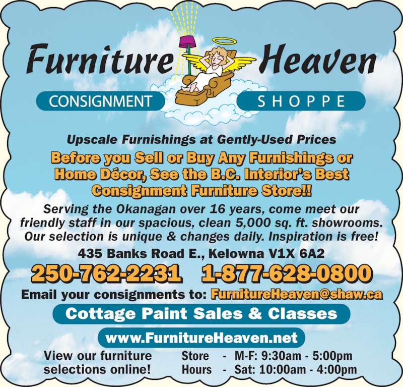 Furniture Heaven Consignment Shoppe (250-762-2231) - Display Ad - Home D?cor, See the B.C. Interior's Best Consignment Furniture Store!! Upscale Furnishings at Gently-Used Prices 250-762-2231 1-877-628-0800 Serving the Okanagan over 16 years, come meet our friendly staff in our spacious, clean 5,000 sq. ft. showrooms. Our selection is unique & changes daily. Inspiration is free! 435 Banks Road E., Kelowna V1X 6A2 www.FurnitureHeaven.net View our furniture selections online! Store - M-F: 9:30am - 5:00pm Hours - Sat: 10:00am - 4:00pm Cottage Paint Sales & Classes Before you Sell or Buy Any Furnishings or