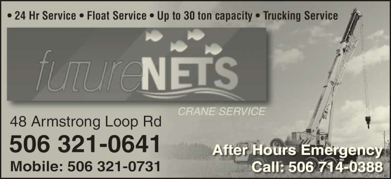 Future Nets Crane Service (506-755-6728) - Display Ad - CRANE SERVICE 48 Armstrong Loop Rd 506 321-0641 Mobile: 506 321-0731 ? 24 Hr Service ? Float Service ? Up to 30 ton capacity ? Trucking Service After Hours Emergency Call: 506 714-0388