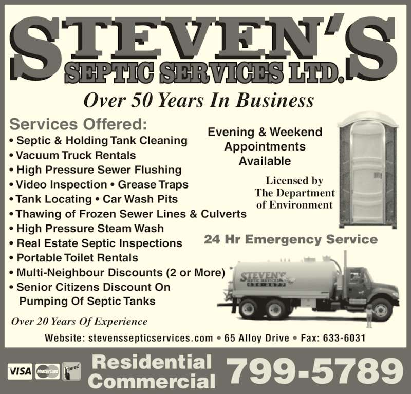 Steven's Septic Services (506-636-2877) - Display Ad - Over 50 Years In Business Evening & Weekend Appointments Licensed by The Department of Environment 799-5789ResidentialCommercial Services Offered: ? Septic & Holding Tank Cleaning ? Vacuum Truck Rentals ? High Pressure Sewer Flushing ? Video Inspection ? Grease Traps ? Tank Locating ? Car Wash Pits ? Thawing of Frozen Sewer Lines & Culverts ? High Pressure Steam Wash ? Real Estate Septic Inspections ? Portable Toilet Rentals ? Multi-Neighbour Discounts (2 or More)  ? Senior Citizens Discount On    Pumping Of Septic Tanks 24 Hr Emergency Service Website: stevenssepticservices.com ? 65 Alloy Drive ? Fax: 633-6031 Over 20 Years Of Experience Available